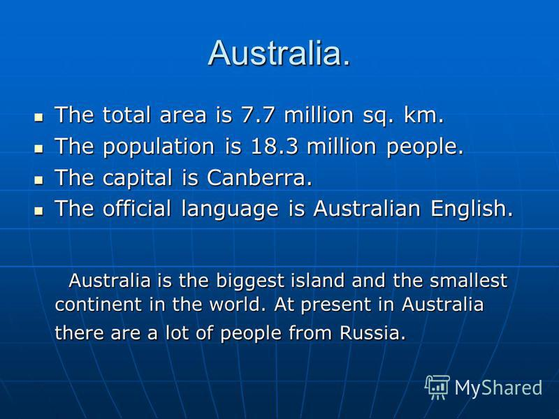 Australia. The total area is 7.7 million sq. km. The total area is 7.7 million sq. km. The population is 18.3 million people. The population is 18.3 million people. The capital is Canberra. The capital is Canberra. The official language is Australian