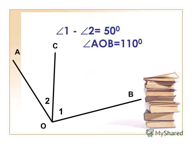 1 - 2= 50 0 АОВ=110 0 А В С О 1 2