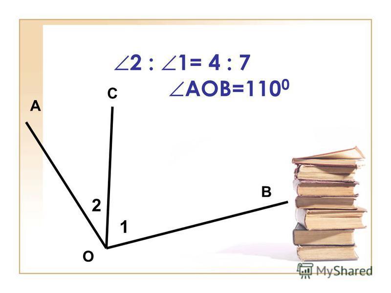 2 : 1= 4 : 7 АОВ=110 0 А В С О 1 2