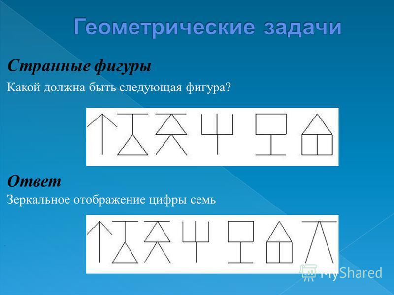 Странные фигуры Какой должна быть следующая фигура ? Ответ Зеркальное отображение цифры семь.