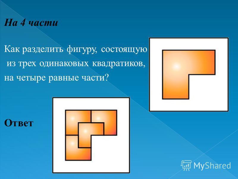 На 4 части Как разделить фигуру, состоящую из трех одинаковых квадратиков, на четыре равные части ? Ответ