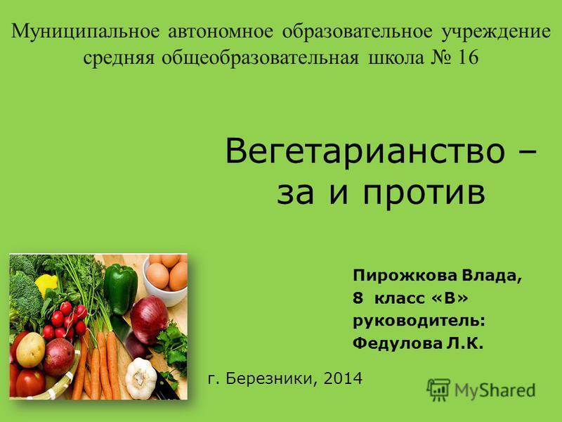 Вегетарианство – за и против Пирожкова Влада, 8 класс «В» руководитель: Федулова Л.К. г. Березники, 2014 Муниципальное автономное образовательное учреждение средняя общеобразовательная школа 16