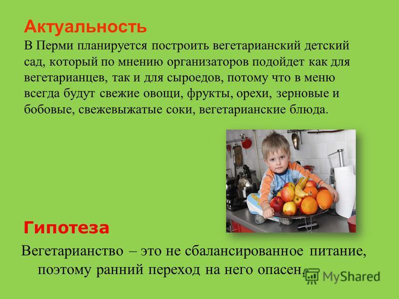 Актуальность В Перми планируется построить вегетарианский детский сад, который по мнению организаторов подойдет как для вегетарианцев, так и для сыроедов, потому что в меню всегда будут свежие овощи, фрукты, орехи, зерновые и бобовые, свежевыжатые со