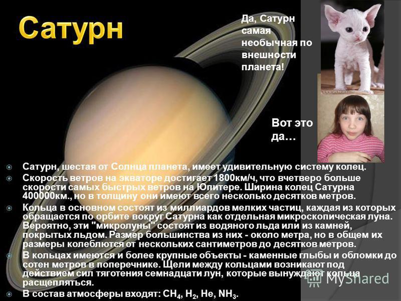 Сатурн, шестая от Солнца планета, имеет удивительную систему колец. Скорость ветров на экваторе достигает 1800 км/ч, что вчетверо больше скорости самых быстрых ветров на Юпитере. Ширина колец Сатурна 400000 км., но в толщину они имеют всего несколько