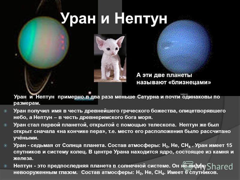Уран и Нептун Уран и Нептун примерно в два раза меньше Сатурна и почти одинаковы по размерам. Уран получил имя в честь древнейшего греческого божества, олицетворявшего небо, а Нептун – в честь древнеримского бога моря. Уран стал первой планетой, откр