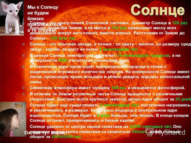 Ох, как тут жарко! Мы к Солнцу не будем близко приближаться, а то сгорим! Cолнце - это центр нашей Солнечной системы. Диаметр Солнца в 109 раз больше диаметра Земли, а её масса в 750 раз превышает массу всех движущихся вокруг него планет, вместе взят