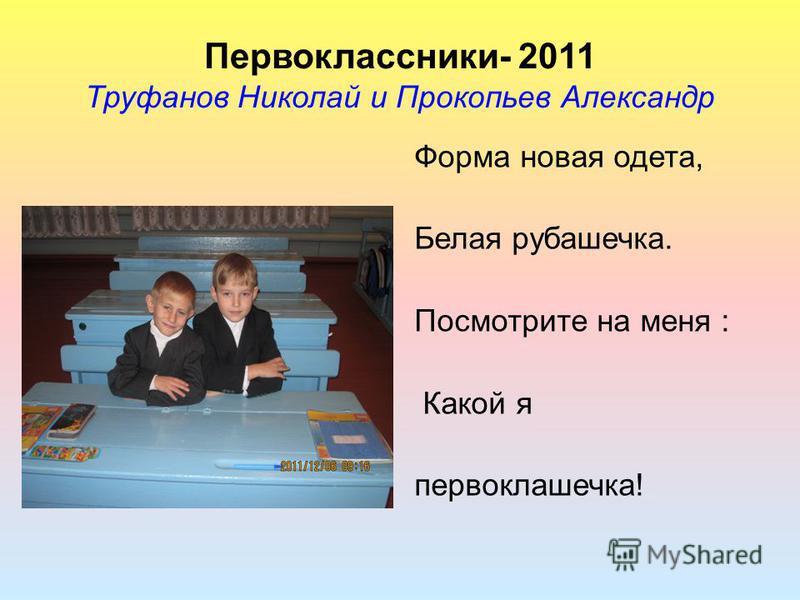 Первоклассники- 2011 Труфанов Николай и Прокопьев Александр Форма новая одета, Белая рубашечка. Посмотрите на меня : Какой я первоклашечка!