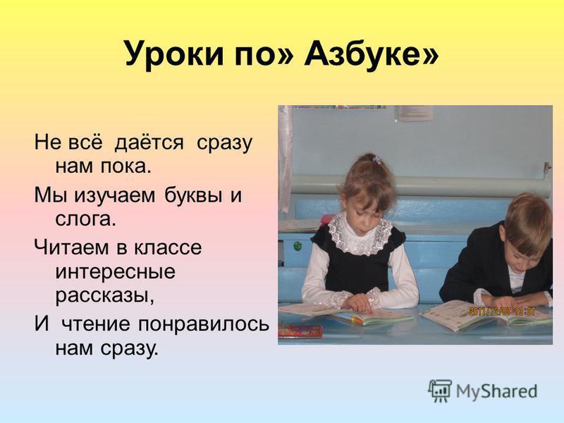Уроки по» Азбуке» Не всё даётся сразу нам пока. Мы изучаем буквы и слога. Читаем в классе интересные рассказы, И чтение понравилось нам сразу.