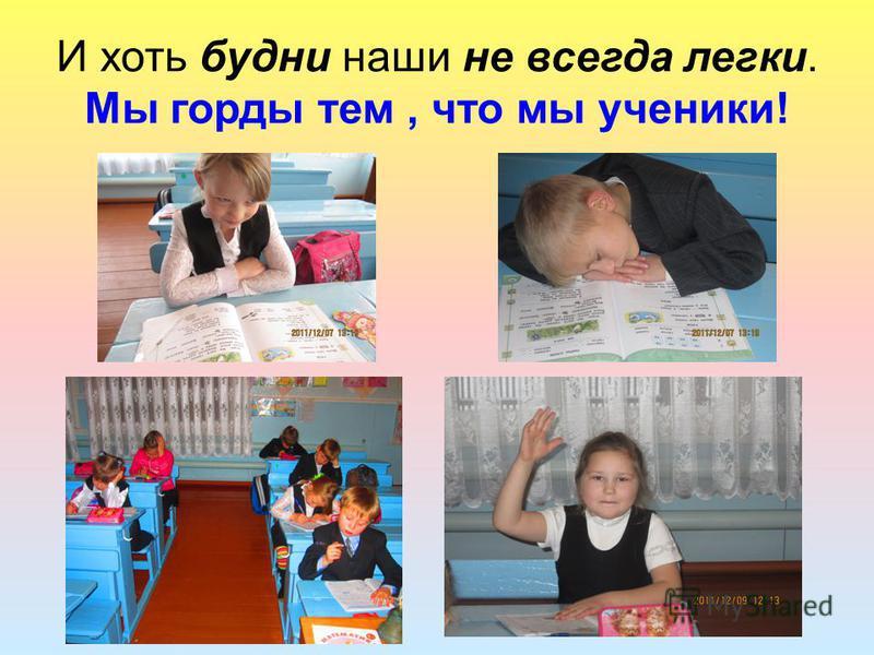 И хоть будни наши не всегда легки. Мы горды тем, что мы ученики!