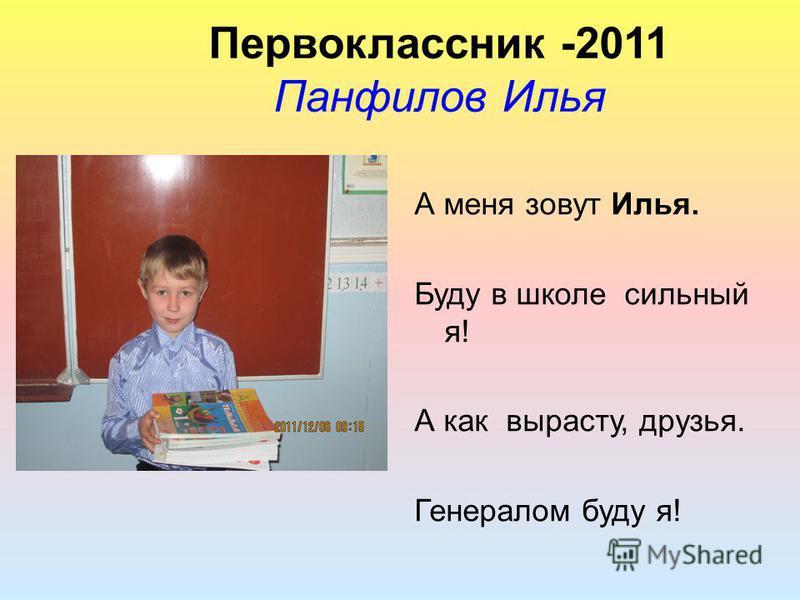 Первоклассник -2011 Панфилов Илья А меня зовут Илья. Буду в школе сильный я! А как вырасту, друзья. Генералом буду я!