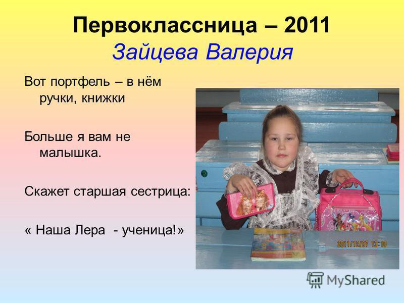 Первоклассница – 2011 Зайцева Валерия Вот портфель – в нём ручки, книжки Больше я вам не малышка. Скажет старшая сестрица: « Наша Лера - ученица!»