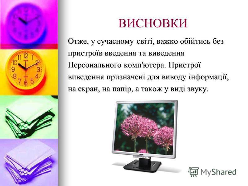 ВИСНОВКИ Отже, у сучасному світі, важко обійтись без пристроїв введення та виведення Персонального комп'ютера. Пристрої виведення призначені для виводу інформації, на екран, на папір, а також у виді звуку.