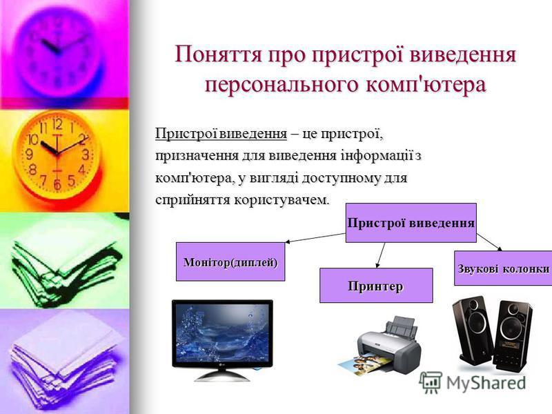 Поняття про пристрої виведення персонального комп'ютера Пристрої виведення – це пристрої, призначення для виведення інформації з комп'ютера, у вигляді доступному для сприйняття користувачем. Пристрої виведення Монітор(диплей) Принтер Звукові колонки