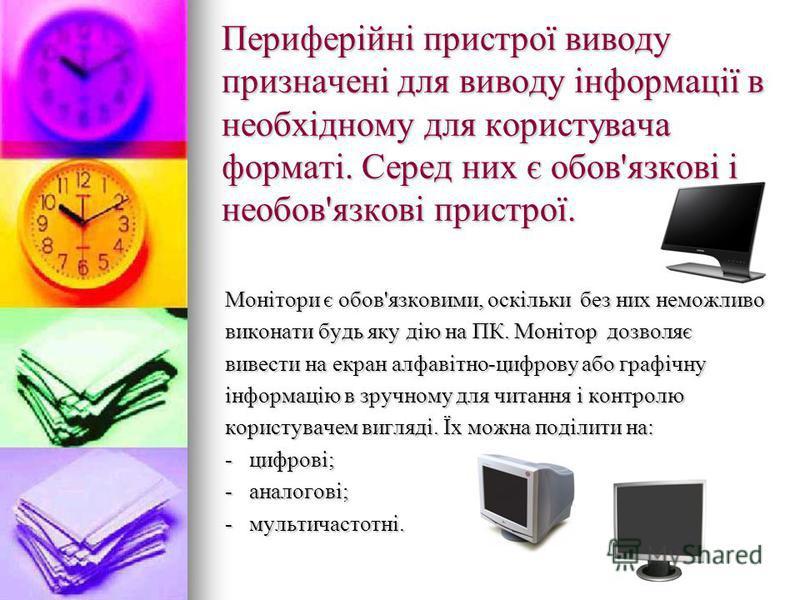 Периферійні пристрої виводу призначені для виводу інформації в необхідному для користувача форматі. Серед них є обов'язкові і необов'язкові пристрої. Монітори є обов'язковими, оскільки без них неможливо виконати будь яку дію на ПК. Монітор дозволяє в