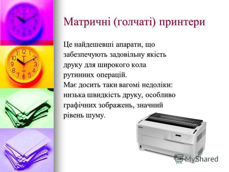 Матричні (голчаті) принтери Це найдешевші апарати, що забезпечують задовільну якість друку для широкого кола рутинних операцій. Має досить таки вагомі недоліки: низька швидкість друку, особливо графічних зображень, значний рівень шуму.