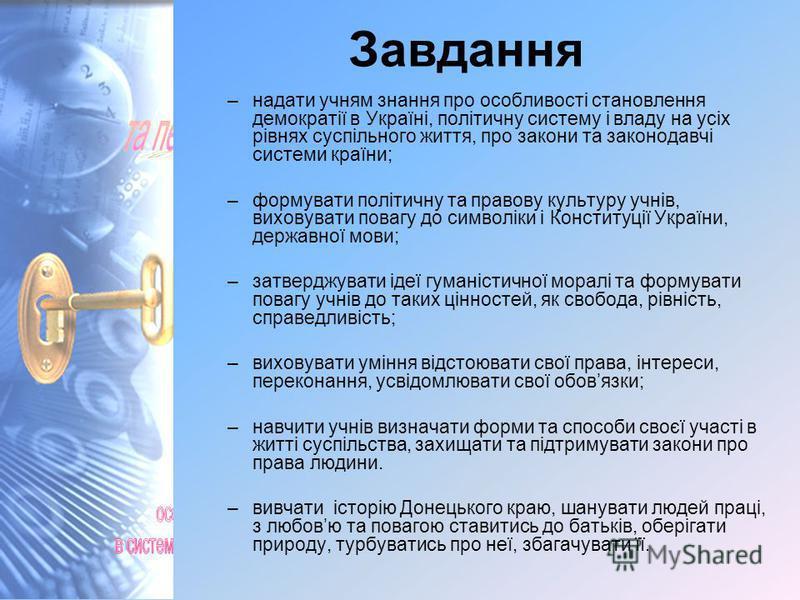 Завдання –надати учням знання про особливості становлення демократії в Україні, політичну систему і владу на усіх рівнях суспільного життя, про закони та законодавчі системи країни; –формувати політичну та правову культуру учнів, виховувати повагу до