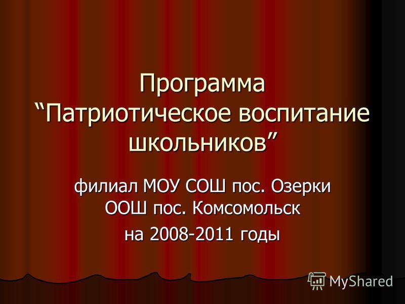 Программа Патриотическое воспитание школьников филиал МОУ СОШ пос. Озерки ООШ пос. Комсомольск на 2008-2011 годы