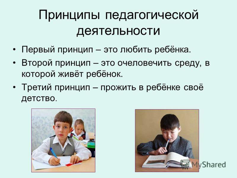 Принципы педагогической деятельности Первый принцип – это любить ребёнка. Второй принцип – это очеловечить среду, в которой живёт ребёнок. Третий принцип – прожить в ребёнке своё детство.