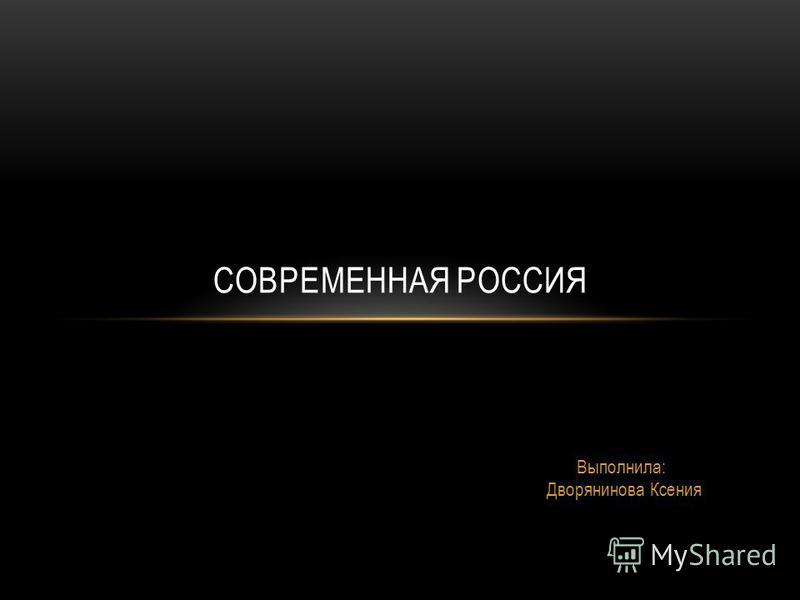 Выполнила: Дворянинова Ксения СОВРЕМЕННАЯ РОССИЯ