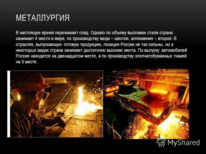 МЕТАЛЛУРГИЯ В настоящее время переживает спад. Однако по объему выплавки стали страна занимает 4 место в мире, по производству меди – шестое, алюминия – второе. В отраслях, выпускающих готовую продукцию, позиция России не так сильны, но в некоторых в