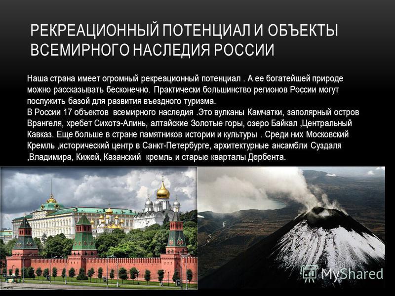 РЕКРЕАЦИОННЫЙ ПОТЕНЦИАЛ И ОБЪЕКТЫ ВСЕМИРНОГО НАСЛЕДИЯ РОССИИ Наша страна имеет огромный рекреационный потенциал. А ее богатейшей природе можно рассказывать бесконечно. Практически большинство регионов России могут послужить базой для развития въездно