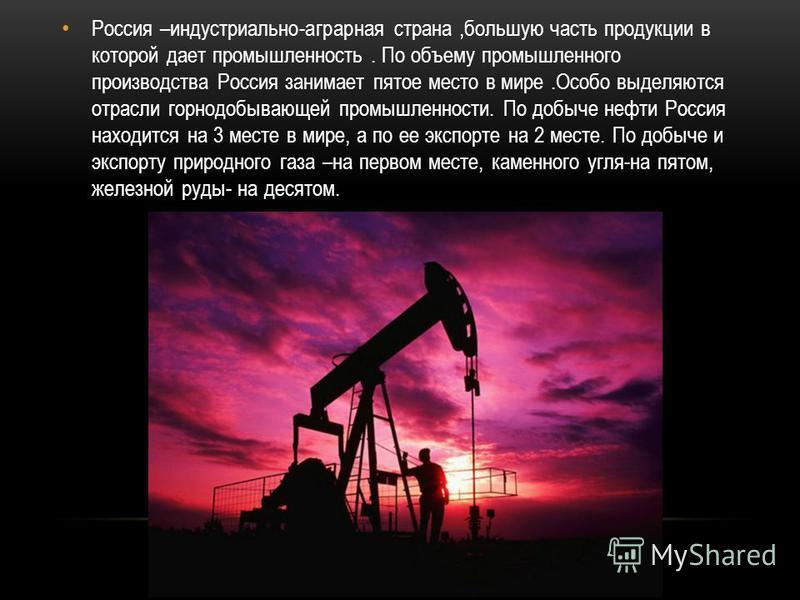 Россия –индустриально-аграрная страна,большую часть продукции в которой дает промышленность. По объему промышленного производства Россия занимает пятое место в мире.Особо выделяются отрасли горнодобывающей промышленности. По добыче нефти Россия наход