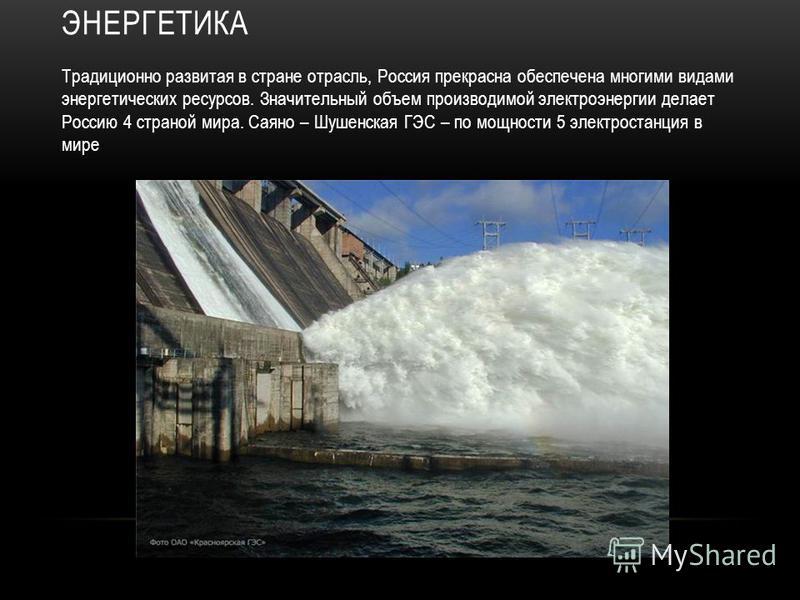 ЭНЕРГЕТИКА Традиционно развитая в стране отрасль, Россия прекрасна обеспечена многими видами энергетических ресурсов. Значительный объем производимой электроэнергии делает Россию 4 страной мира. Саяно – Шушенская ГЭС – по мощности 5 электростанция в