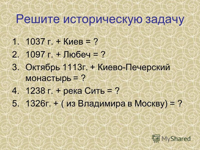 Решите историческую задачу 1.1037 г. + Киев = ? 2.1097 г. + Любеч = ? 3. Октябрь 1113 г. + Киево-Печерский монастырь = ? 4.1238 г. + река Сить = ? 5.1326 г. + ( из Владимира в Москву) = ?