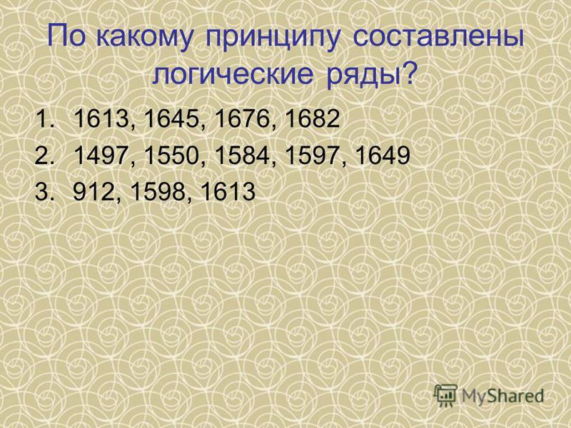 По какому принципу составлены логические ряды? 1.1613, 1645, 1676, 1682 2.1497, 1550, 1584, 1597, 1649 3.912, 1598, 1613