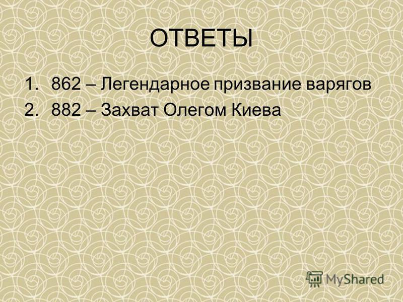 1.862 – Легендарное призвание варягов 2.882 – Захват Олегом Киева ОТВЕТЫ