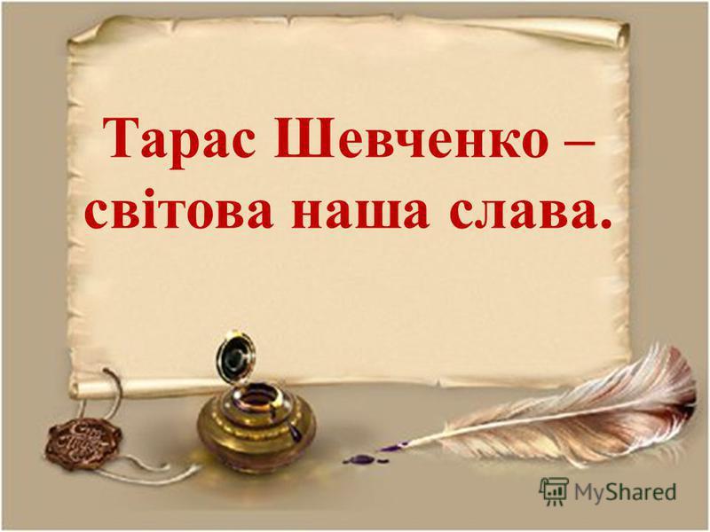 Тарас Шевченко – світова наша слава.