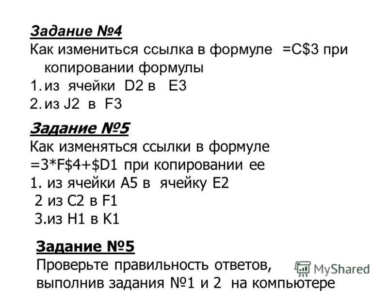 Задание 5 Как изменяться ссылки в формуле =3*F$4+$D1 при копировании ее 1. из ячейки A5 в ячейку E2 2 из С2 в F1 3. из H1 в K1 Задание 4 Как измениться ссылка в формуле =С$3 при копировании формулы 1. из ячейки D2 в E3 2. из J2 в F3 Задание 5 Проверь