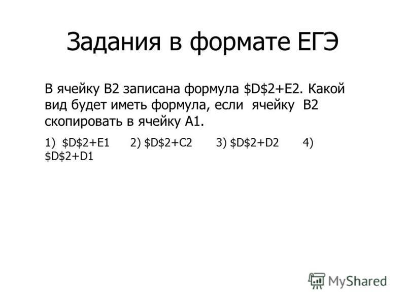 Задания в формате ЕГЭ В ячейку B2 записана формула $D$2+E2. Какой вид будет иметь формула, если ячейку В2 скопировать в ячейку A1. 1) $D$2+E1 2) $D$2+C2 3) $D$2+D2 4) $D$2+D1