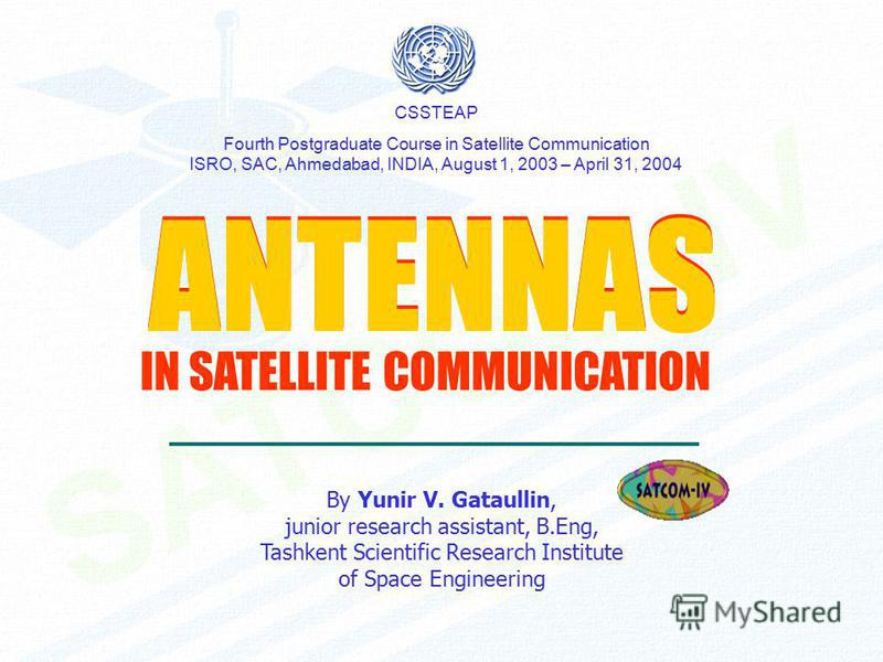 ANTENNAS ANTENNAS By Yunir V. Gataullin, junior research assistant, B.Eng, Tashkent Scientific Research Institute of Space Engineering CSSTEAP Fourth Postgraduate Course in Satellite Communication ISRO, SAC, Ahmedabad, INDIA, August 1, 2003 – April 3