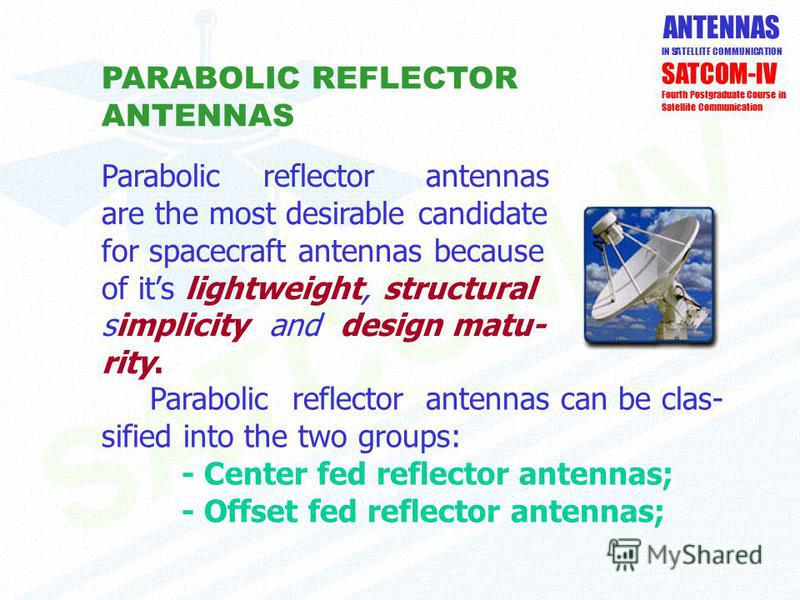 ANTENNAS IN SATELLITE COMMUNICATION PARABOLIC REFLECTOR ANTENNAS SATCOM-IV Fourth Postgraduate Course in Satellite Communication Parabolic reflector antennas can be clas- sified into the two groups: - Center fed reflector antennas; - Offset fed refle
