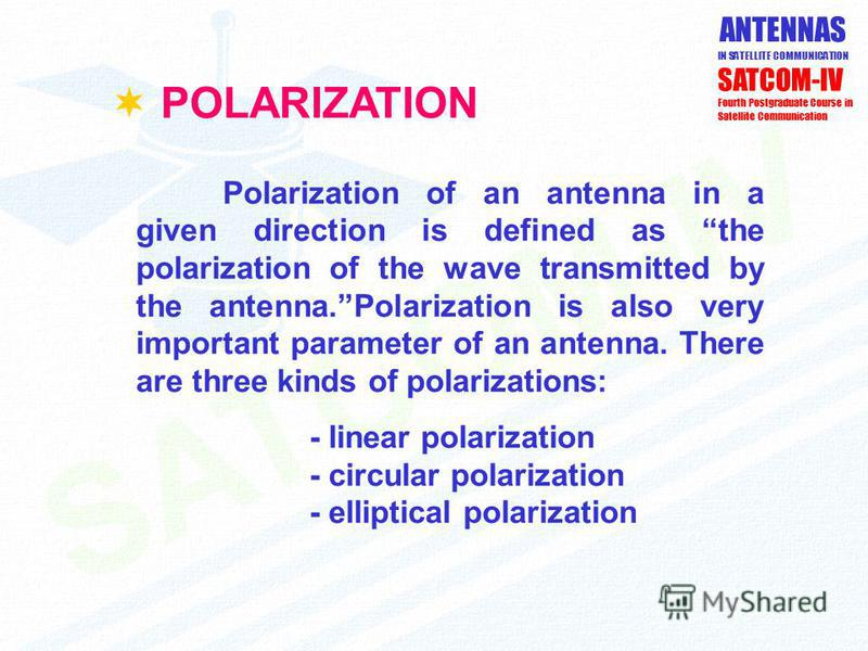 ANTENNAS IN SATELLITE COMMUNICATION SATCOM-IV Fourth Postgraduate Course in Satellite Communication POLARIZATION Polarization of an antenna in a given direction is defined as the polarization of the wave transmitted by the antenna.Polarization is als