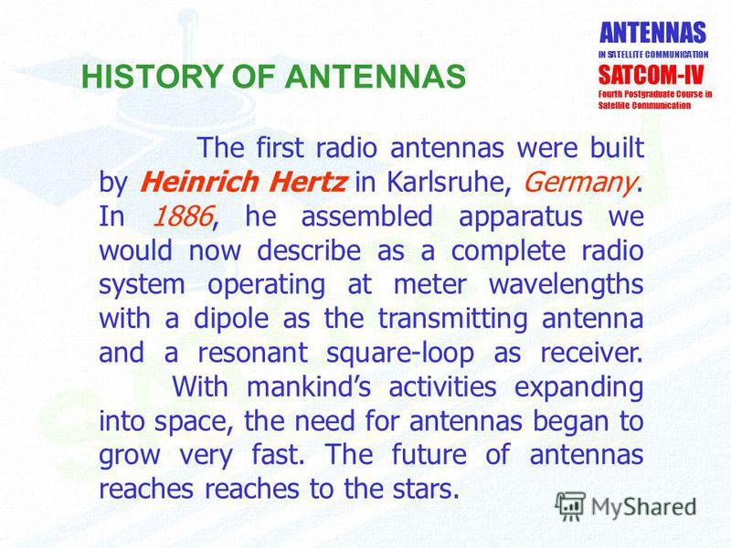 ANTENNAS IN SATELLITE COMMUNICATION SATCOM-IV Fourth Postgraduate Course in Satellite Communication HISTORY OF ANTENNAS The first radio antennas were built by Heinrich Hertz in Karlsruhe, Germany. In 1886, he assembled apparatus we would now describe