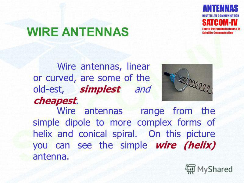 ANTENNAS IN SATELLITE COMMUNICATION WIRE ANTENNAS SATCOM-IV Fourth Postgraduate Course in Satellite Communication Wire antennas range from the simple dipole to more complex forms of helix and conical spiral. On this picture you can see the simple wir