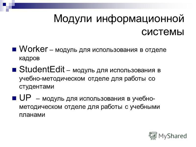 Модули информационной системы Worker – модуль для использования в отделе кадров StudentEdit – модуль для использования в учебно-методическом отделе для работы со студентами UP – модуль для использования в учебно- методическом отделе для работы с учеб