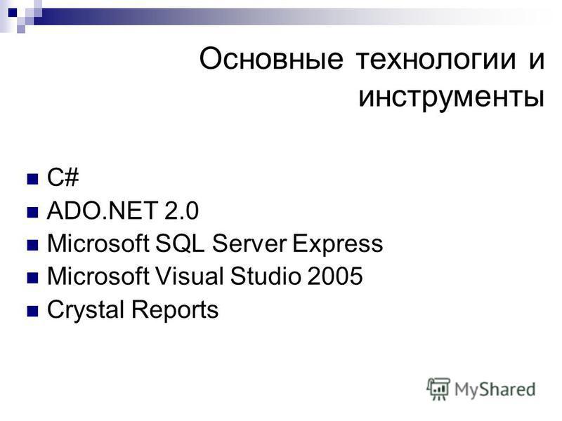 Основные технологии и инструменты C# ADO.NET 2.0 Microsoft SQL Server Express Microsoft Visual Studio 2005 Crystal Reports