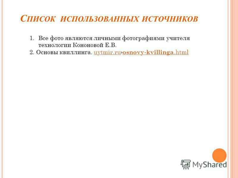 С ПИСОК ИСПОЛЬЗОВАННЫХ ИСТОЧНИКОВ 1. Все фото являются личными фотографиями учителя технологии Кононовой Е.В. 2. Основы квиллинга. uytmir.ru osnovy - kvillinga.htmluytmir.ru osnovy - kvillinga.html