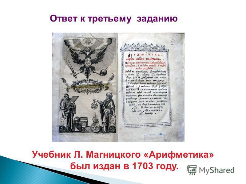 Ответ к третьему заданию Учебник Л. Магницкого «Арифметика» был издан в 1703 году.