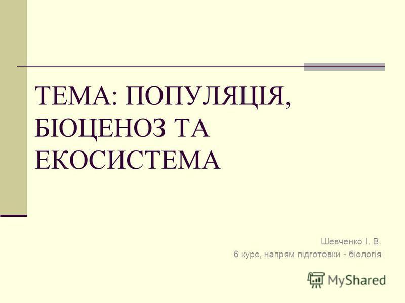 ТЕМА: ПОПУЛЯЦІЯ, БІОЦЕНОЗ ТА ЕКОСИСТЕМА Шевченко І. В. 6 курс, напрям підготовки - біологія