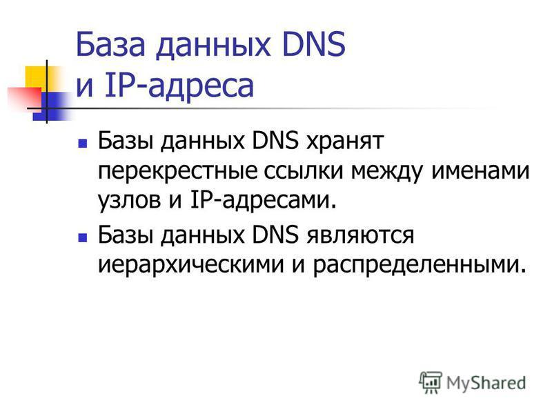 База данных DNS и IP-адреса Базы данных DNS хранят перекрестные ссылки между именами узлов и IP-адресами. Базы данных DNS являются иерархическими и распределенными.