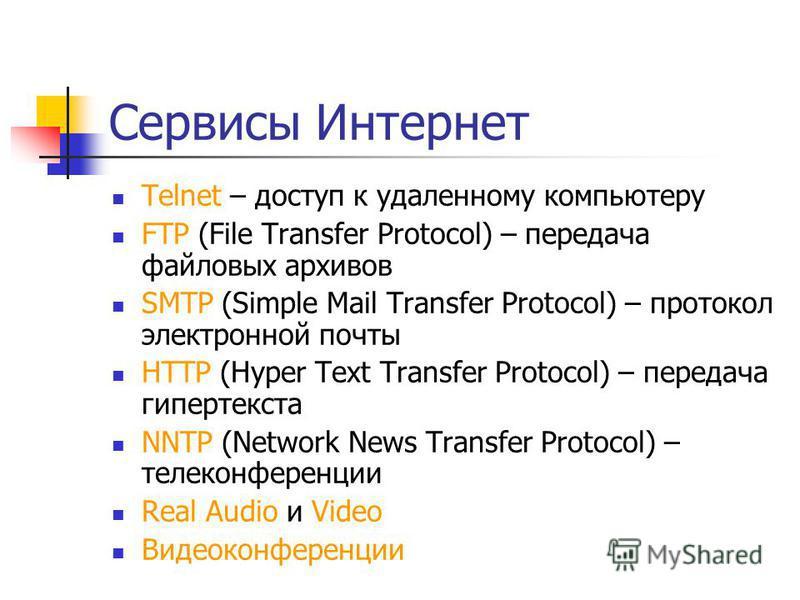 Сервисы Интернет Telnet – доступ к удаленному компьютеру FTP (File Transfer Protocol) – передача файловых архивов SMTP (Simple Mail Transfer Protocol) – протокол электронной почты HTTP (Hyper Text Transfer Protocol) – передача гипертекста NNTP (Netwo