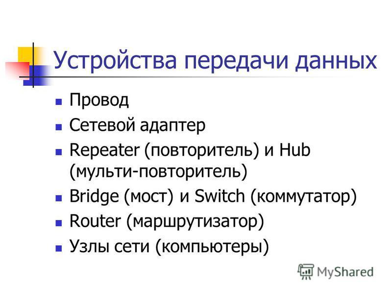 Устройства передачи данных Провод Сетевой адаптер Repeater (повторитель) и Hub (мульти-повторитель) Bridge (мост) и Switch (коммутатор) Router (маршрутизатор) Узлы сети (компьютеры)