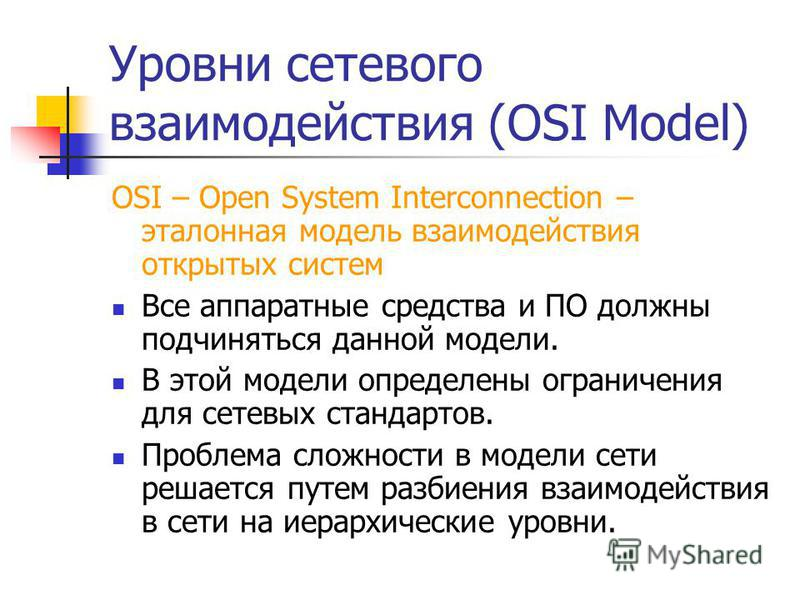 Уровни сетевого взаимодействия (OSI Model) OSI – Open System Interconnection – эталонная модель взаимодействия открытых систем Все аппаратные средства и ПО должны подчиняться данной модели. В этой модели определены ограничения для сетевых стандартов.