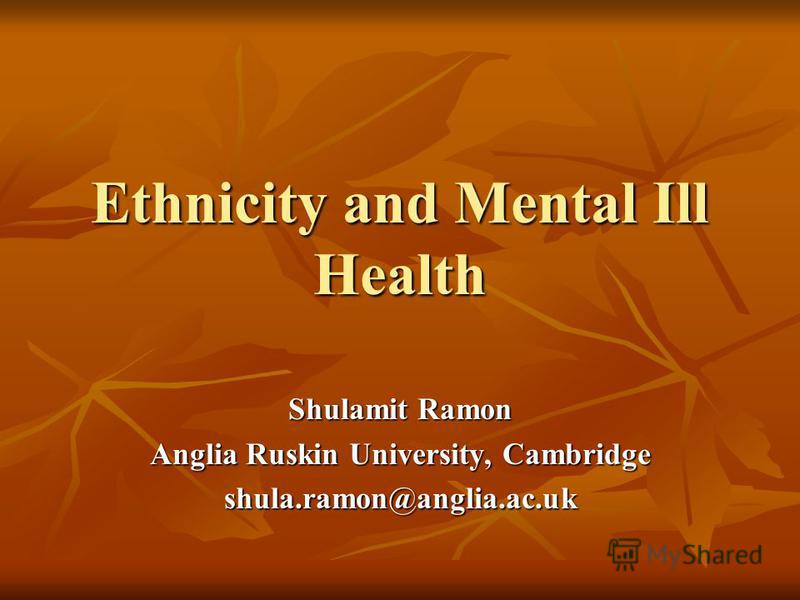 Ethnicity and Mental Ill Health Shulamit Ramon Anglia Ruskin University, Cambridge shula.ramon@anglia.ac.uk
