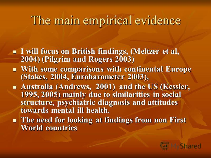 The main empirical evidence I will focus on British findings, (Meltzer et al, 2004) (Pilgrim and Rogers 2003) I will focus on British findings, (Meltzer et al, 2004) (Pilgrim and Rogers 2003) With some comparisons with continental Europe (Stakes, 200