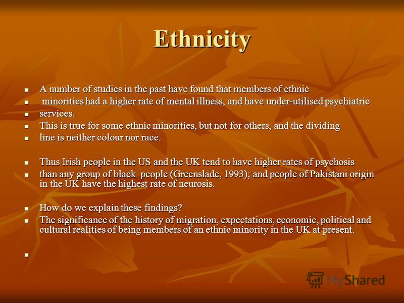 Ethnicity A number of studies in the past have found that members of ethnic A number of studies in the past have found that members of ethnic minorities had a higher rate of mental illness, and have under-utilised psychiatric minorities had a higher